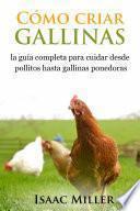 libro Cómo Criar Gallinas: La Guía Completa Para Cuidar Desde Pollitos Hasta Gallinas Ponedoras