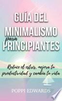 libro Guía Del Minimalismo Para Principiantes: Reduce El Estrés, Mejora Tu Productividad Y Cambia Tu Vida