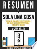 libro Resumen De  Solo Una Cosa: Detras De Cualquier Exito Se Encuentra Una Sencilla Y Soprendente Verdad, Enfocate En Lo Unico   De Gary Keller