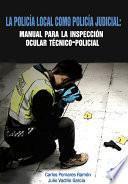 libro La Policía Local Como Policía Judicial: Manual Para La Inspección Ocular Técnico Policial